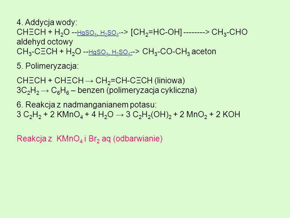4. Addycja wody: CHΞCH + H2O --HgSO4, H2SO4--> [CH2=HC-OH] --------> CH3-CHO aldehyd octowy CH3-CΞCH + H2O --HgSO4, H2SO4--> CH3-CO-CH3 aceton